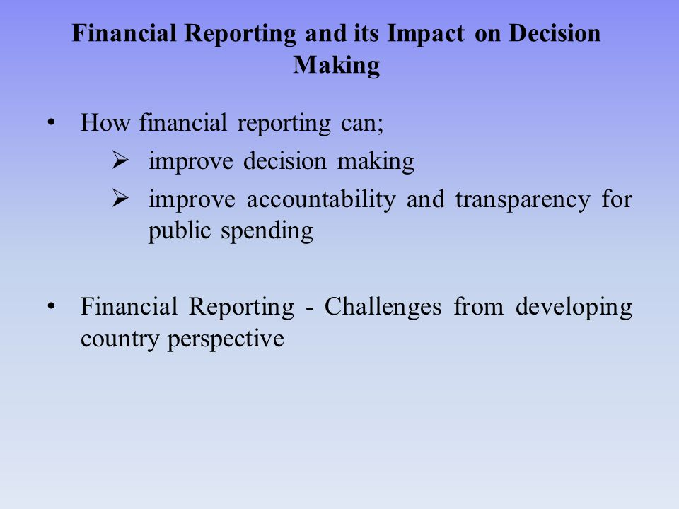 Financial Reporting and Impact on Decision Making Financial statements need to be transparent; Data produced and reported must be complete, free from errors and must present in a timely manner.