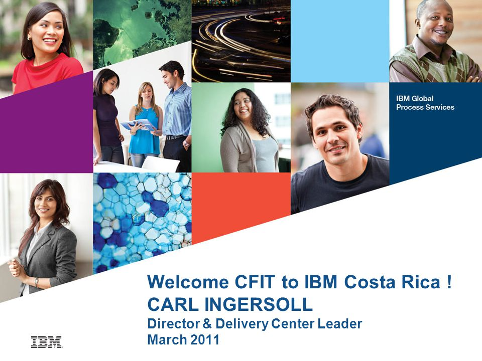 Welcome CFIT to IBM Costa Rica ! CARL INGERSOLL Director & Delivery Center Leader March 2011