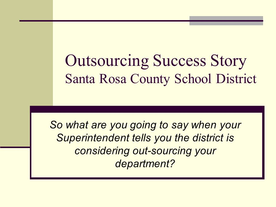 Outsourcing Success Story Santa Rosa County School District So what are you going to say when your Superintendent tells you the district is considerin