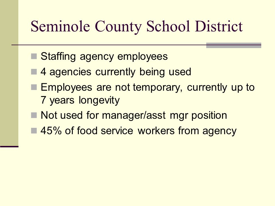 Seminole County School District Staffing agency employees 4 agencies currently being used Employees are not temporary, currently up to 7 years longevi