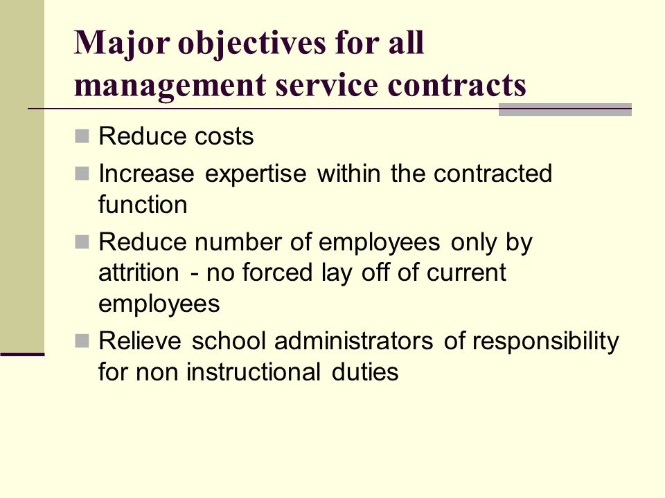 Major objectives for all management service contracts Reduce costs Increase expertise within the contracted function Reduce number of employees only b