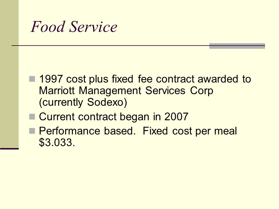 Food Service 1997 cost plus fixed fee contract awarded to Marriott Management Services Corp (currently Sodexo) Current contract began in 2007 Performa