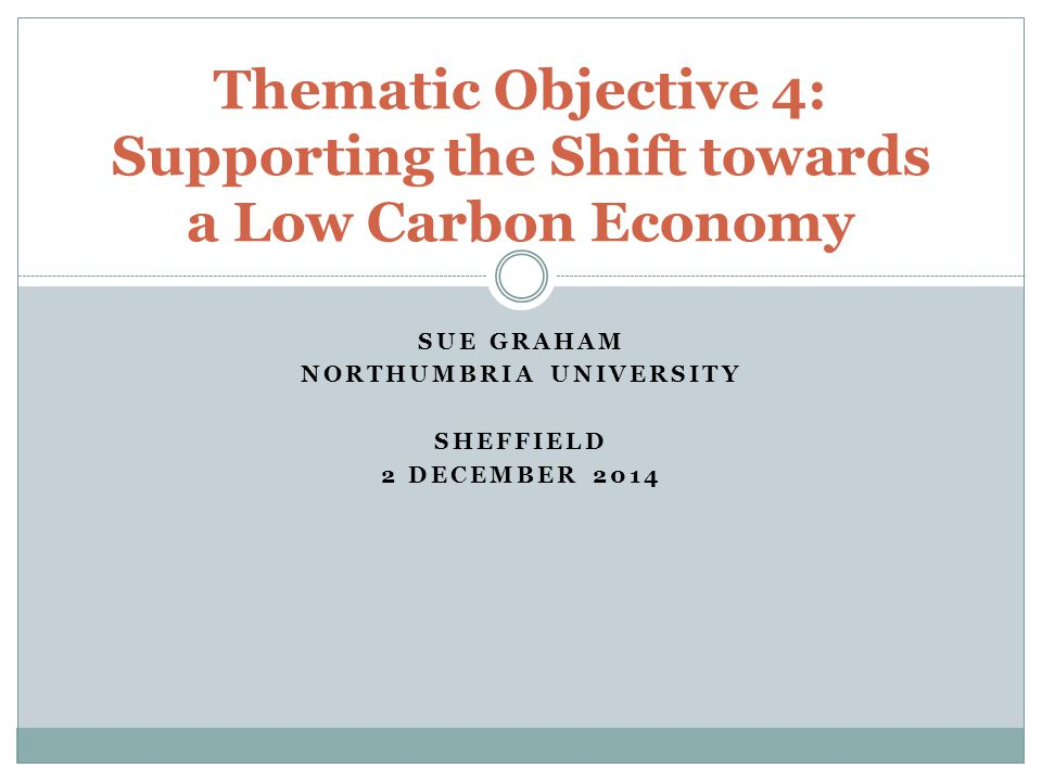 SUE GRAHAM NORTHUMBRIA UNIVERSITY SHEFFIELD 2 DECEMBER 2014 Thematic Objective 4: Supporting the Shift towards a Low Carbon Economy