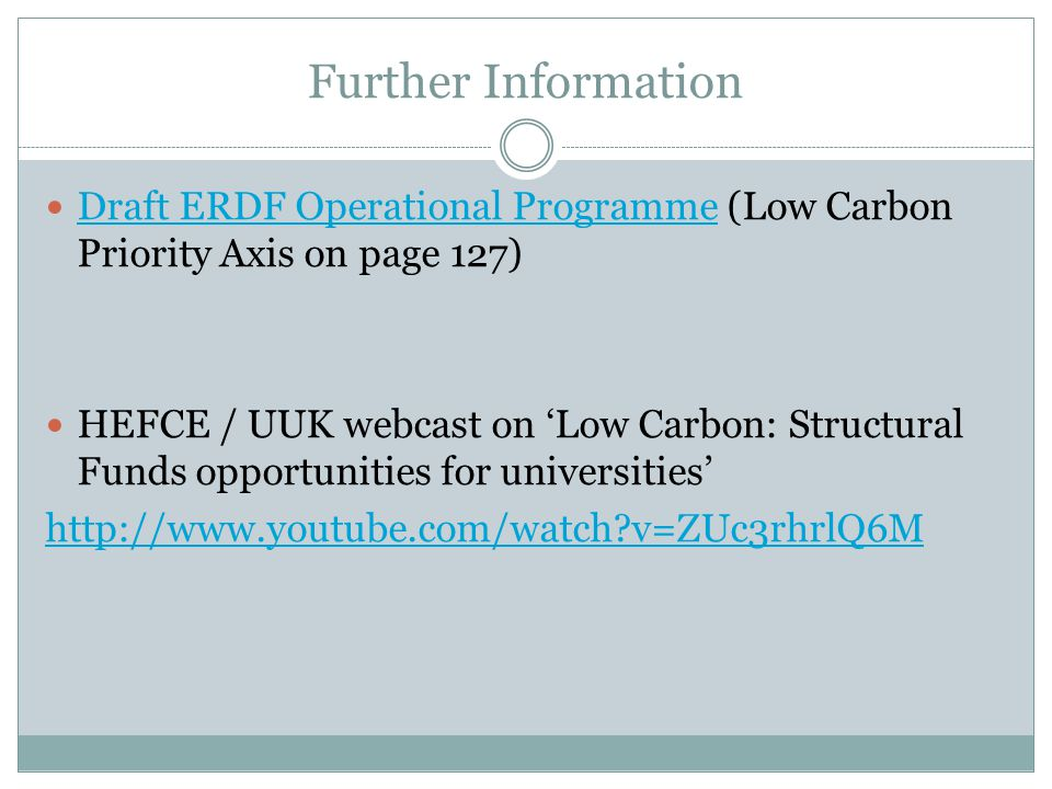 Further Information Draft ERDF Operational Programme (Low Carbon Priority Axis on page 127) Draft ERDF Operational Programme HEFCE / UUK webcast on 'Low Carbon: Structural Funds opportunities for universities' http://www.youtube.com/watch?v=ZUc3rhrlQ6M