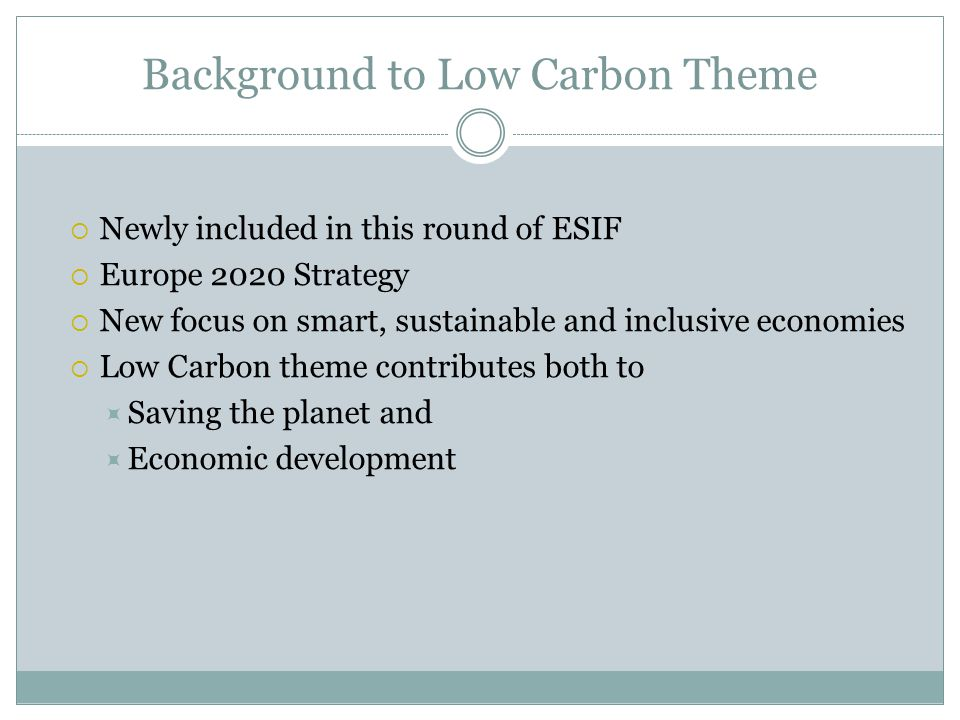 Background to Low Carbon Theme  Newly included in this round of ESIF  Europe 2020 Strategy  New focus on smart, sustainable and inclusive economies  Low Carbon theme contributes both to  Saving the planet and  Economic development