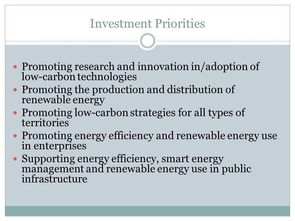 Investment Priorities Promoting research and innovation in/adoption of low-carbon technologies Promoting the production and distribution of renewable