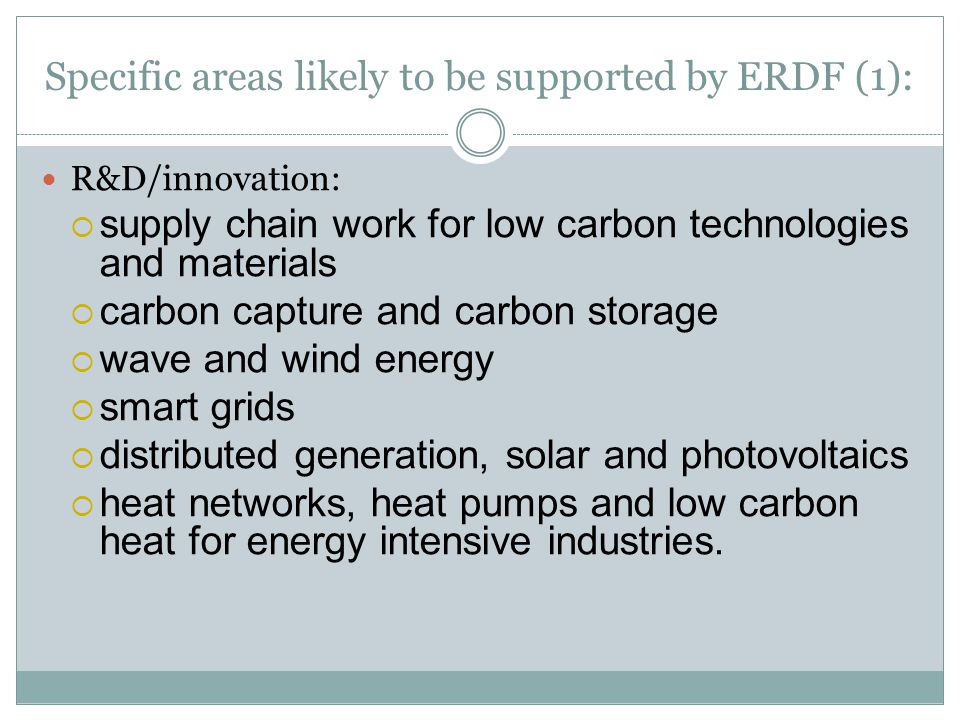 Specific areas likely to be supported by ERDF (1): R&D/innovation:  supply chain work for low carbon technologies and materials  carbon capture and carbon storage  wave and wind energy  smart grids  distributed generation, solar and photovoltaics  heat networks, heat pumps and low carbon heat for energy intensive industries.