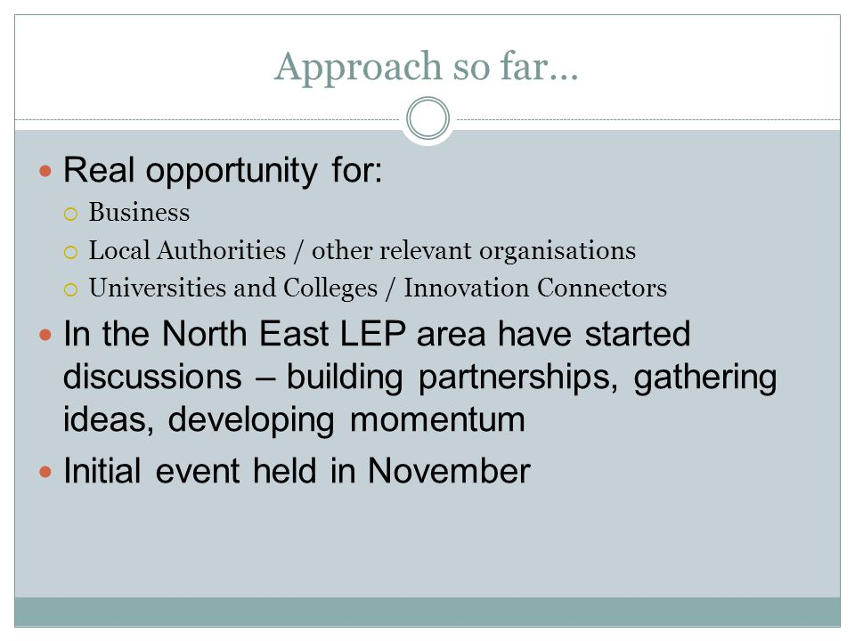 Approach so far… Real opportunity for:  Business  Local Authorities / other relevant organisations  Universities and Colleges / Innovation Connectors In the North East LEP area have started discussions – building partnerships, gathering ideas, developing momentum Initial event held in November