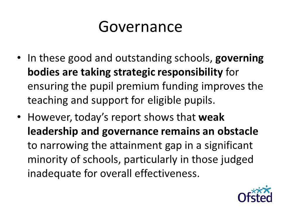 Governance In these good and outstanding schools, governing bodies are taking strategic responsibility for ensuring the pupil premium funding improves
