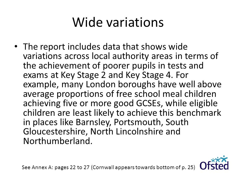 Wide variations The report includes data that shows wide variations across local authority areas in terms of the achievement of poorer pupils in tests