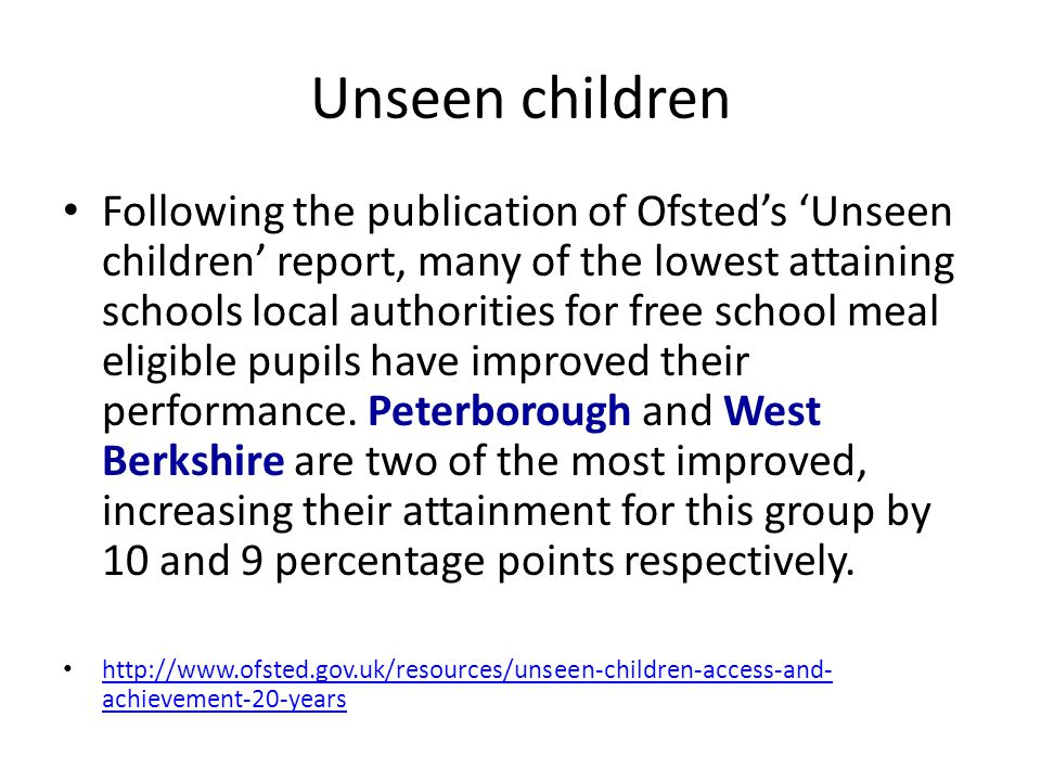 Unseen children Following the publication of Ofsted's 'Unseen children' report, many of the lowest attaining schools local authorities for free school