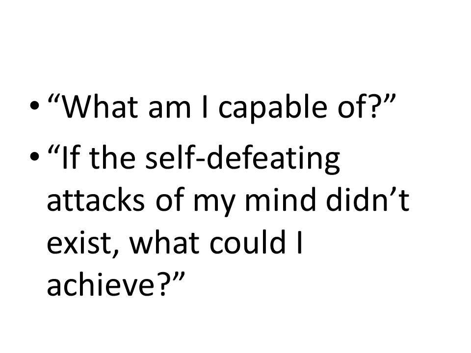 """""""What am I capable of?"""" """"If the self-defeating attacks of my mind didn't exist, what could I achieve?"""""""
