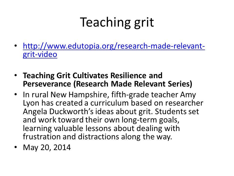 Teaching grit http://www.edutopia.org/research-made-relevant- grit-video http://www.edutopia.org/research-made-relevant- grit-video Teaching Grit Cult