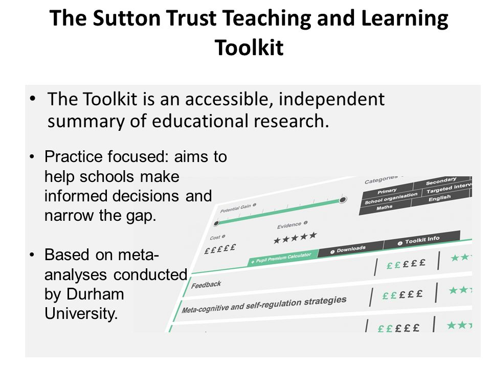 The Sutton Trust Teaching and Learning Toolkit The Toolkit is an accessible, independent summary of educational research. Practice focused: aims to he