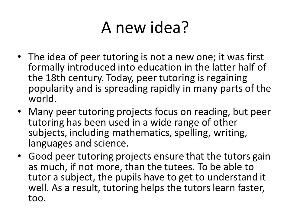 A new idea? The idea of peer tutoring is not a new one; it was first formally introduced into education in the latter half of the 18th century. Today,