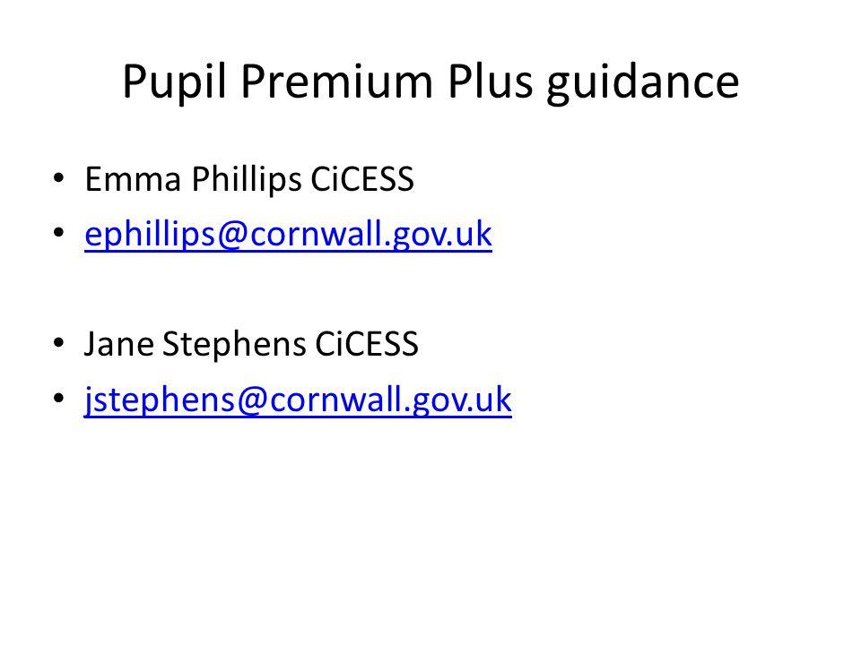 Pupil Premium Plus guidance Emma Phillips CiCESS ephillips@cornwall.gov.uk Jane Stephens CiCESS jstephens@cornwall.gov.uk