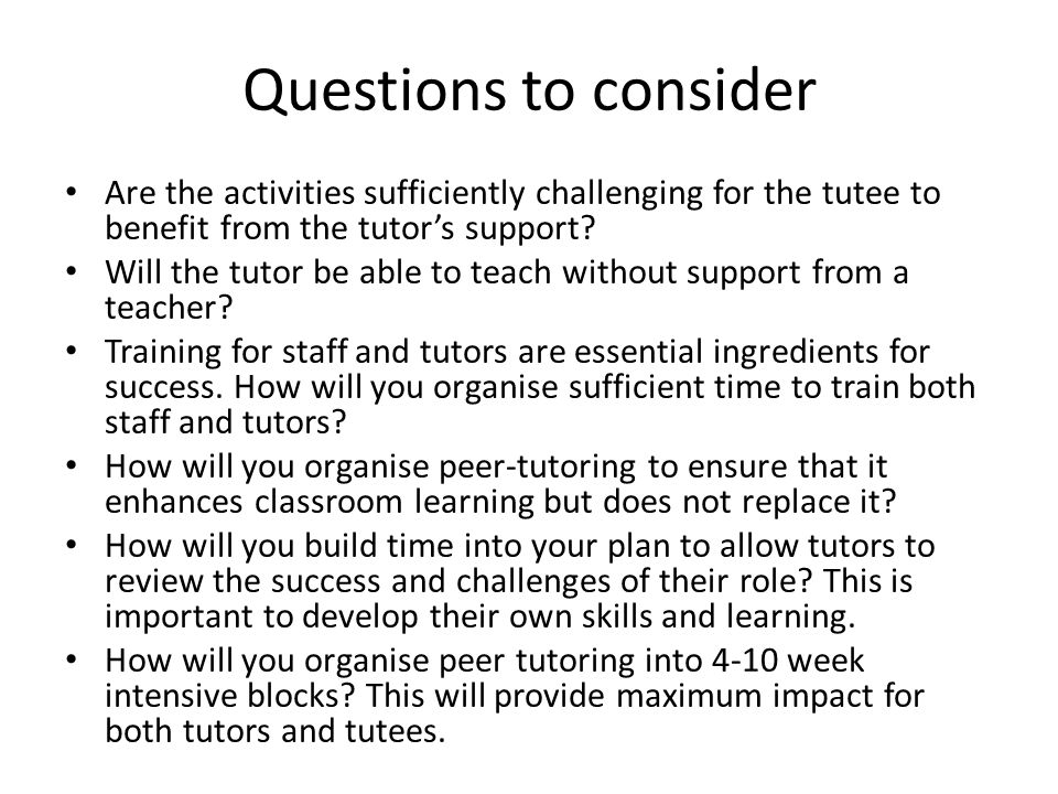 Questions to consider Are the activities sufficiently challenging for the tutee to benefit from the tutor's support? Will the tutor be able to teach w