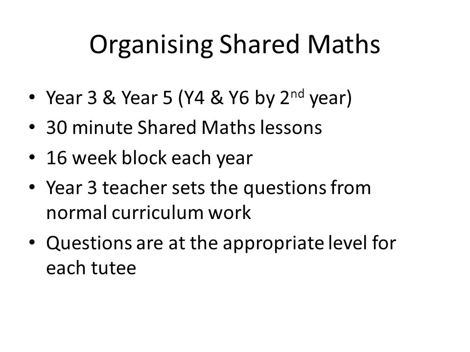 Organising Shared Maths Year 3 & Year 5 (Y4 & Y6 by 2 nd year) 30 minute Shared Maths lessons 16 week block each year Year 3 teacher sets the question