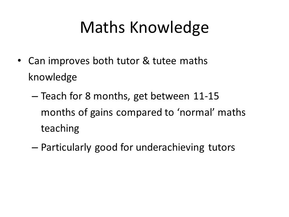 Maths Knowledge Can improves both tutor & tutee maths knowledge – Teach for 8 months, get between 11-15 months of gains compared to 'normal' maths tea
