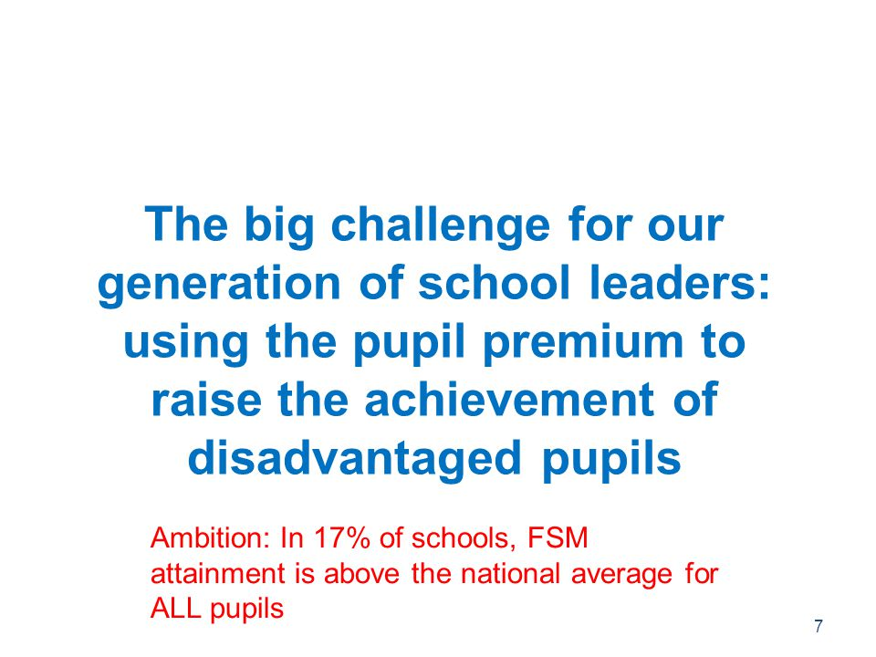 The big challenge for our generation of school leaders: using the pupil premium to raise the achievement of disadvantaged pupils 7 Ambition: In 17% of