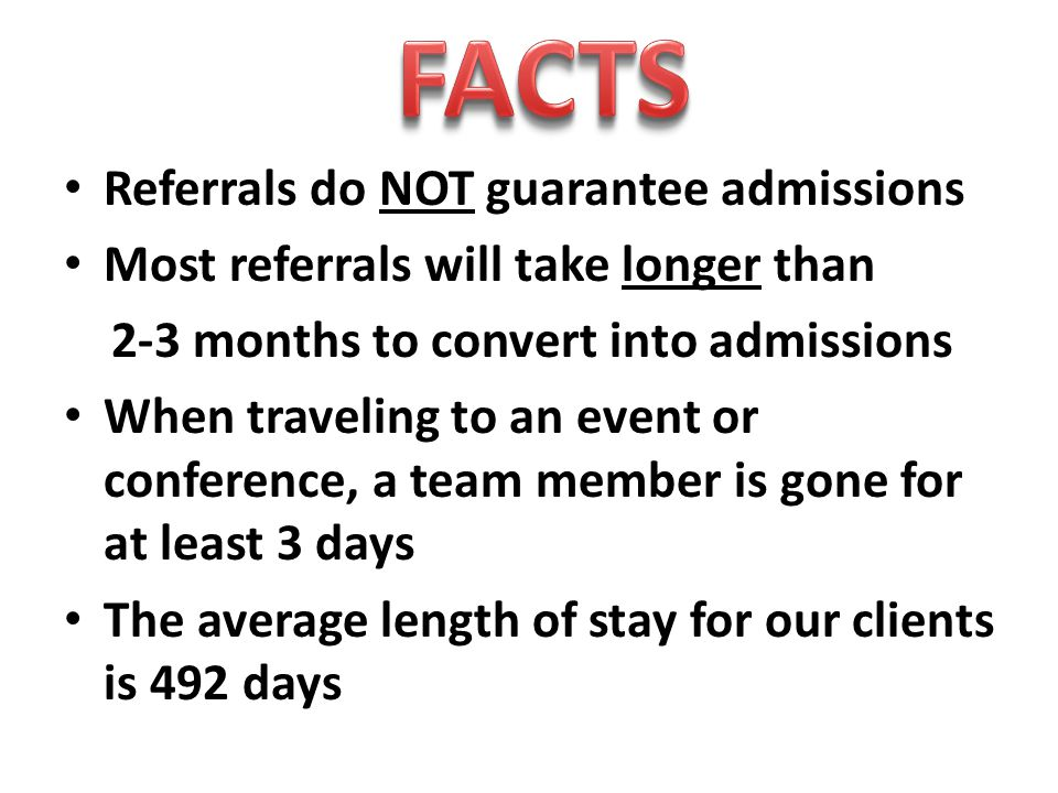 Referrals do NOT guarantee admissions Most referrals will take longer than 2-3 months to convert into admissions When traveling to an event or conference, a team member is gone for at least 3 days The average length of stay for our clients is 492 days