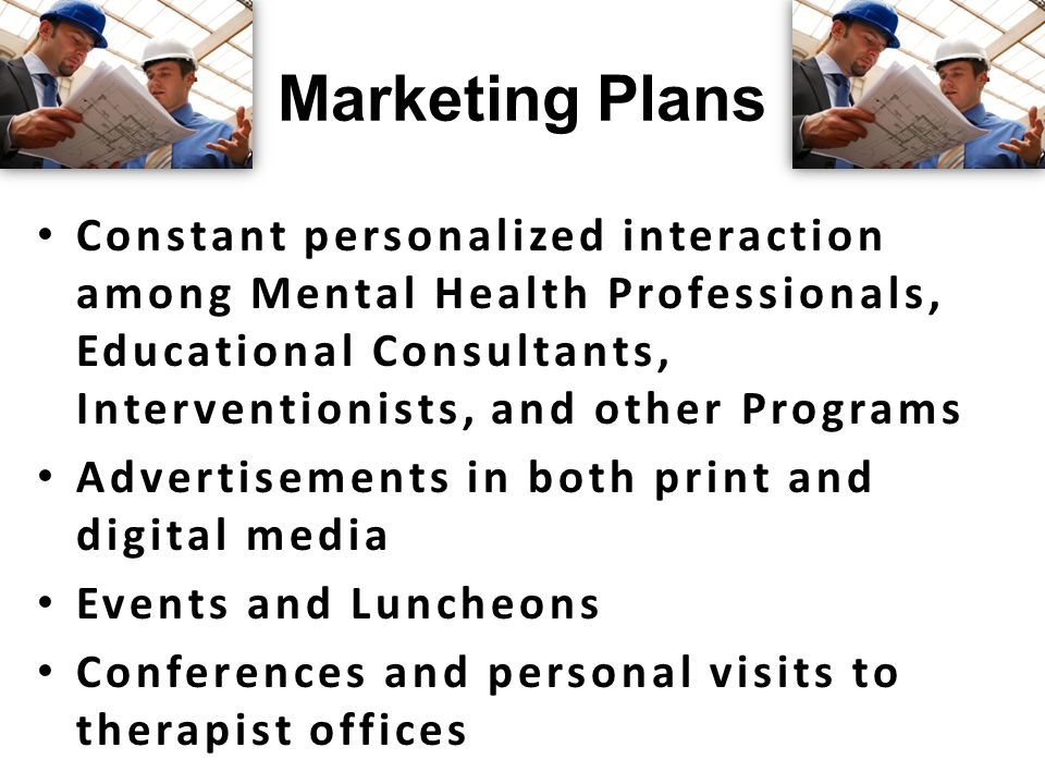 Marketing Plans Constant personalized interaction among Mental Health Professionals, Educational Consultants, Interventionists, and other Programs Advertisements in both print and digital media Events and Luncheons Conferences and personal visits to therapist offices