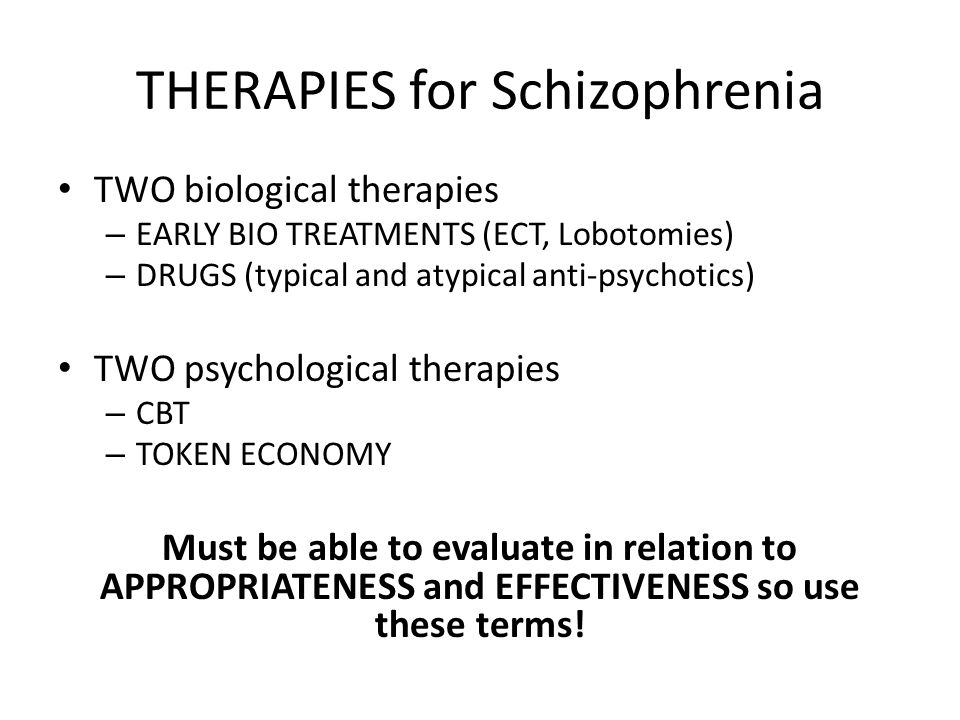 THERAPIES for Schizophrenia TWO biological therapies – EARLY BIO TREATMENTS (ECT, Lobotomies) – DRUGS (typical and atypical anti-psychotics) TWO psych