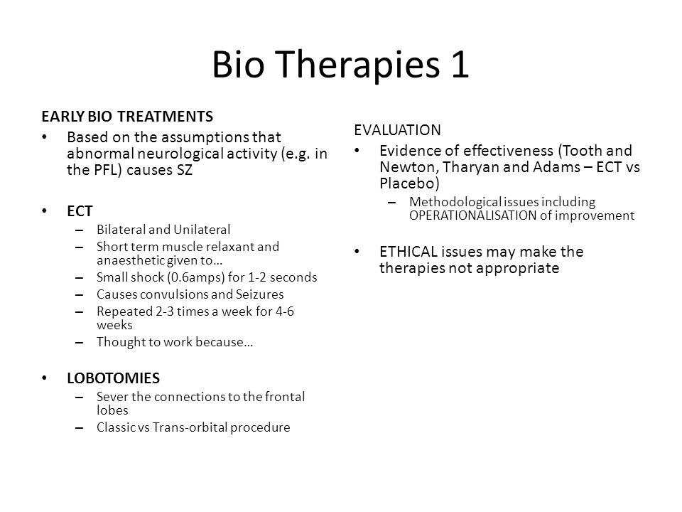 Bio Therapies 1 EARLY BIO TREATMENTS Based on the assumptions that abnormal neurological activity (e.g. in the PFL) causes SZ ECT – Bilateral and Unil