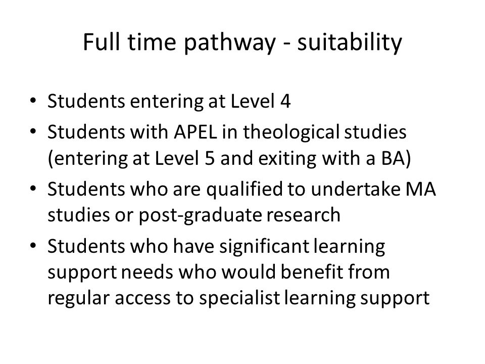 Full time pathway - suitability Students entering at Level 4 Students with APEL in theological studies (entering at Level 5 and exiting with a BA) Students who are qualified to undertake MA studies or post-graduate research Students who have significant learning support needs who would benefit from regular access to specialist learning support