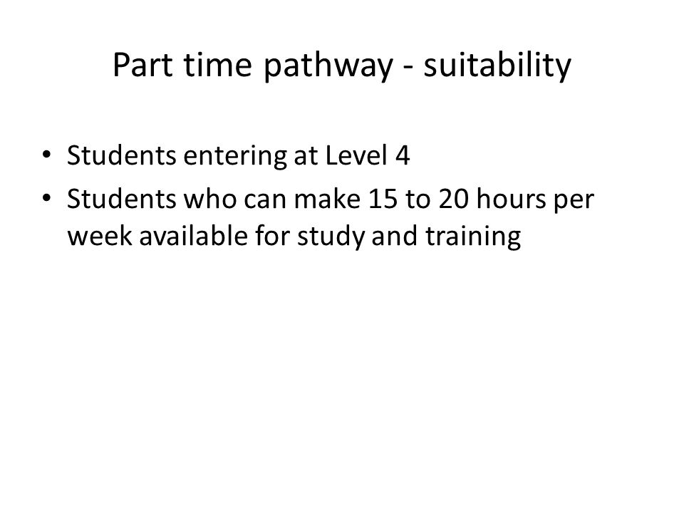 Part time pathway - suitability Students entering at Level 4 Students who can make 15 to 20 hours per week available for study and training