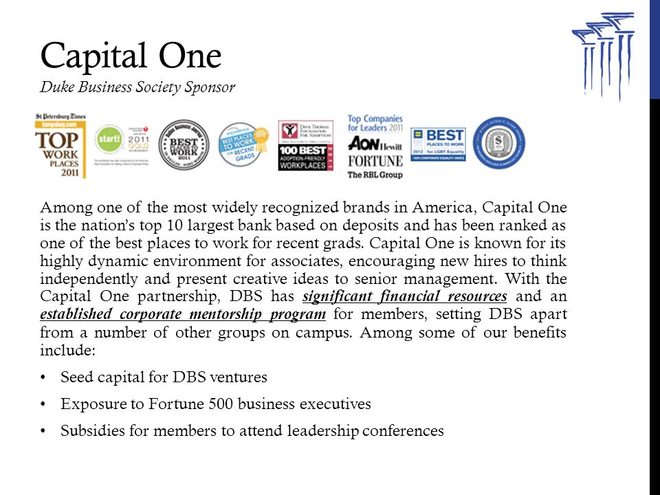 Capital One Duke Business Society Sponsor Among one of the most widely recognized brands in America, Capital One is the nation's top 10 largest bank based on deposits and has been ranked as one of the best places to work for recent grads.
