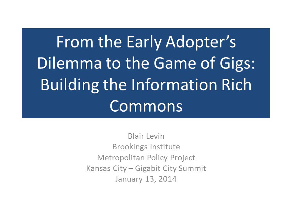 From the Early Adopter's Dilemma to the Game of Gigs: Building the Information Rich Commons Blair Levin Brookings Institute Metropolitan Policy Project Kansas City – Gigabit City Summit January 13, 2014