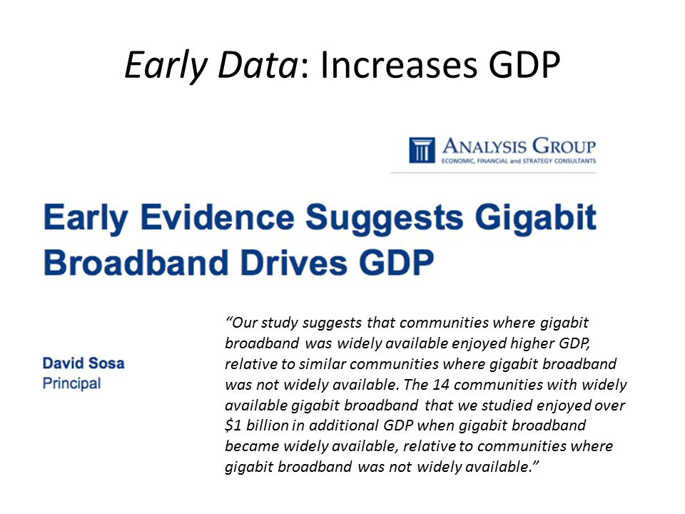 Early Data: Increases GDP Our study suggests that communities where gigabit broadband was widely available enjoyed higher GDP, relative to similar communities where gigabit broadband was not widely available.