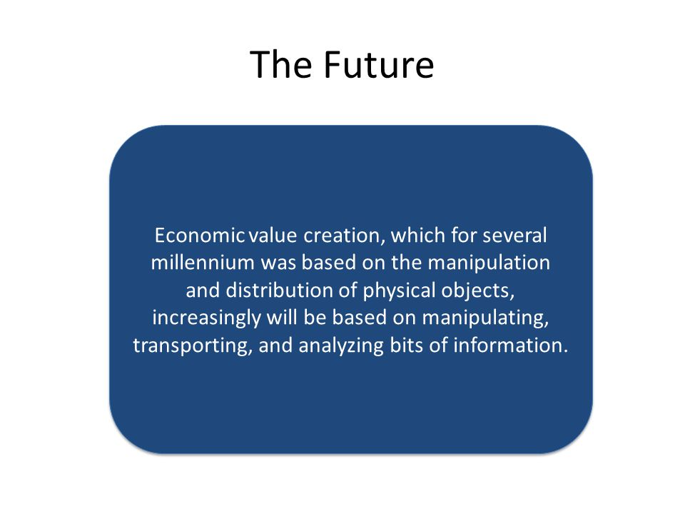 The Future Economic value creation, which for several millennium was based on the manipulation and distribution of physical objects, increasingly will be based on manipulating, transporting, and analyzing bits of information.