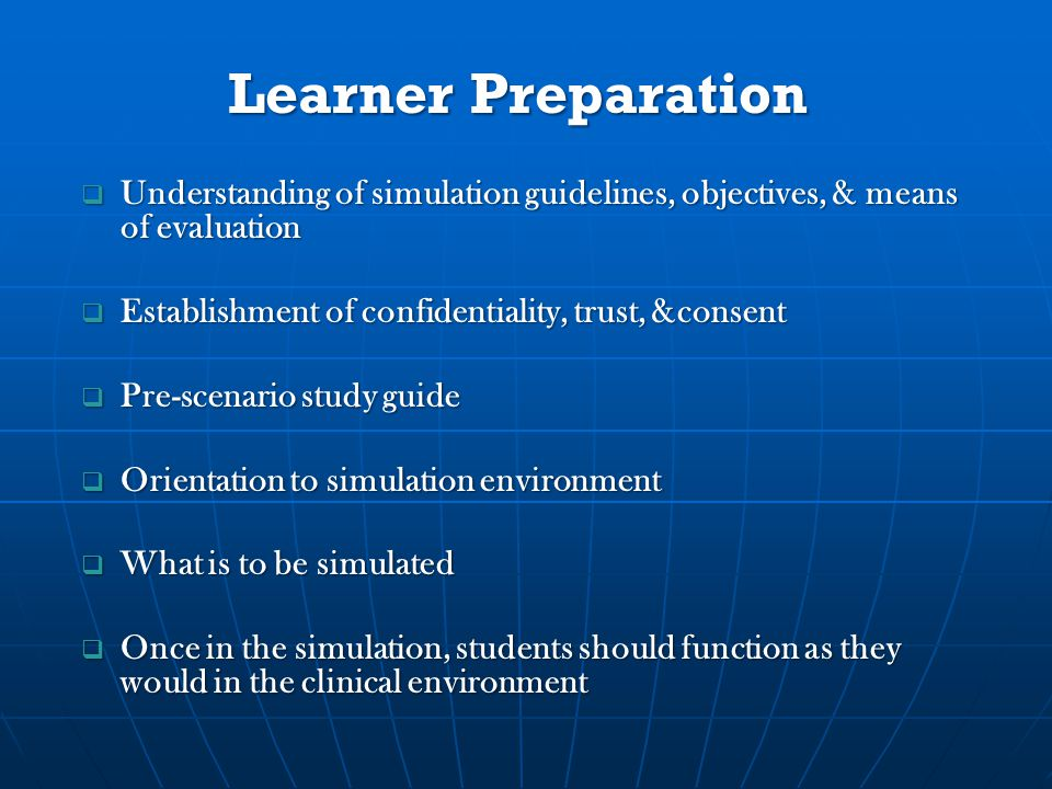 Learner Preparation  Understanding of simulation guidelines, objectives, & means of evaluation  Establishment of confidentiality, trust, &consent  Pre-scenario study guide  Orientation to simulation environment  What is to be simulated  Once in the simulation, students should function as they would in the clinical environment