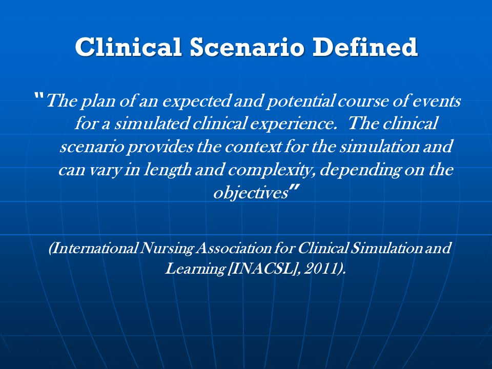 Clinical Scenario Defined The plan of an expected and potential course of events for a simulated clinical experience.