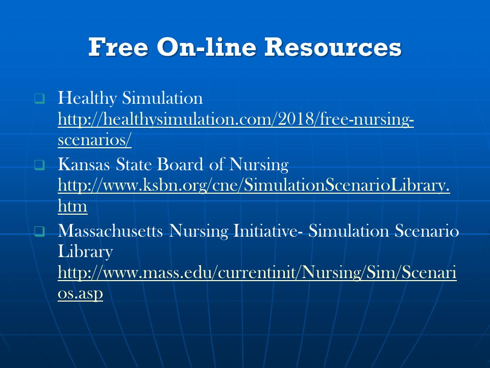 Free On-line Resources   Healthy Simulation http://healthysimulation.com/2018/free-nursing- scenarios/ http://healthysimulation.com/2018/free-nursing- scenarios/   Kansas State Board of Nursing http://www.ksbn.org/cne/SimulationScenarioLibrary.