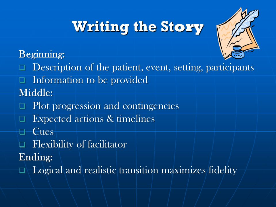 Writing the Story Beginning:  Description of the patient, event, setting, participants  Information to be provided Middle:  Plot progression and contingencies  Expected actions & timelines  Cues  Flexibility of facilitator Ending:   Logical and realistic transition maximizes fidelity