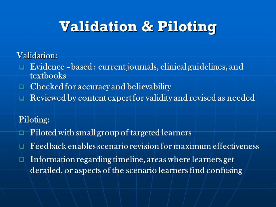Validation & Piloting Validation:  Evidence –based : current journals, clinical guidelines, and textbooks  Checked for accuracy and believability  Reviewed by content expert for validity and revised as needed Piloting:  Piloted with small group of targeted learners  Feedback enables scenario revision for maximum effectiveness  Information regarding timeline, areas where learners get derailed, or aspects of the scenario learners find confusing