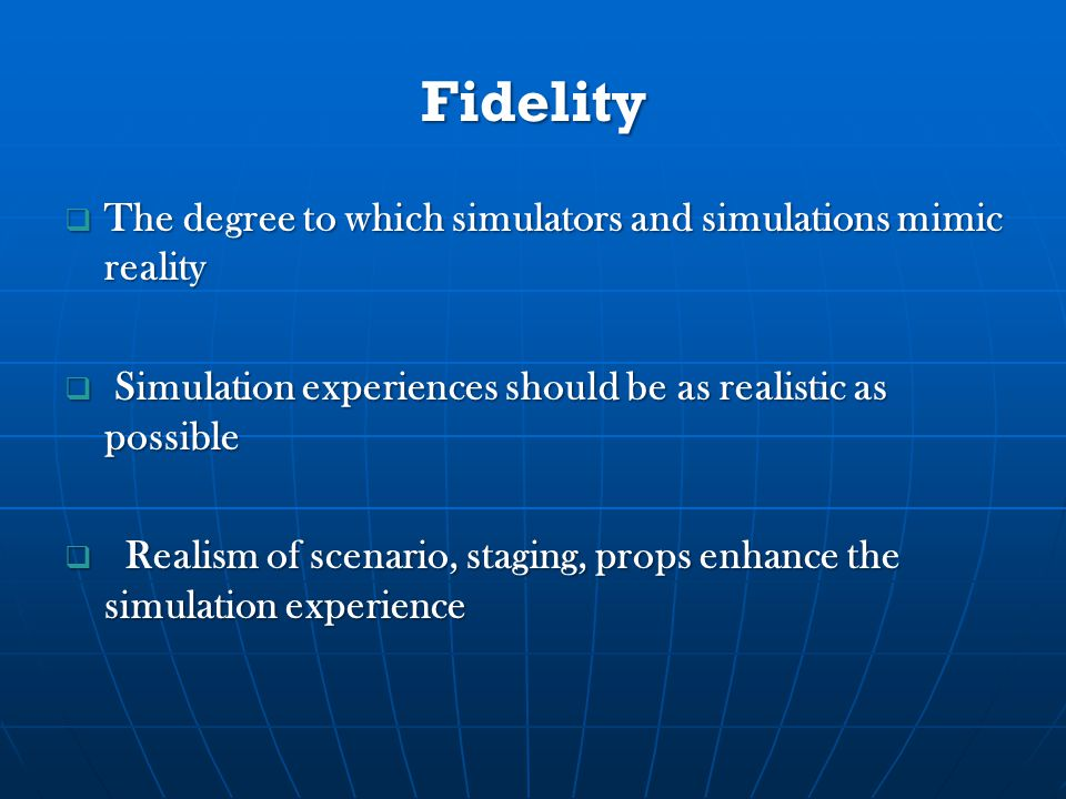 Fidelity  The degree to which simulators and simulations mimic reality  Simulation experiences should be as realistic as possible  Realism of scenario, staging, props enhance the simulation experience