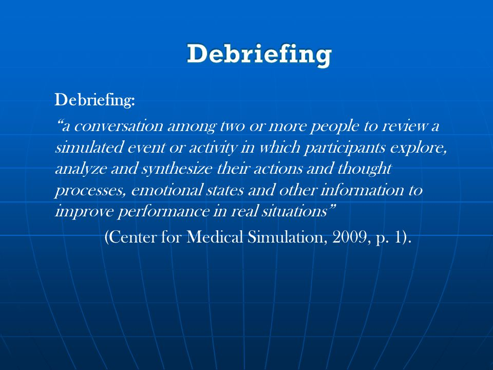 Debriefing: a conversation among two or more people to review a simulated event or activity in which participants explore, analyze and synthesize their actions and thought processes, emotional states and other information to improve performance in real situations (Center for Medical Simulation, 2009, p.