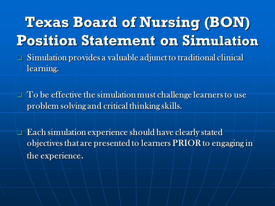 Texas Board of Nursing (BON) Position Statement on Sim ulation  Simulation provides a valuable adjunct to traditional clinical learning.
