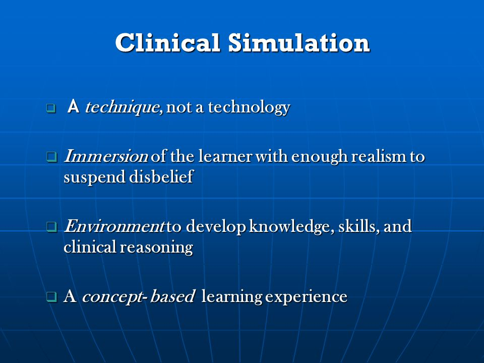 Clinical Simulation  A technique, not a technology  Immersion of the learner with enough realism to suspend disbelief  Environment to develop knowledge, skills, and clinical reasoning  A concept- based learning experience