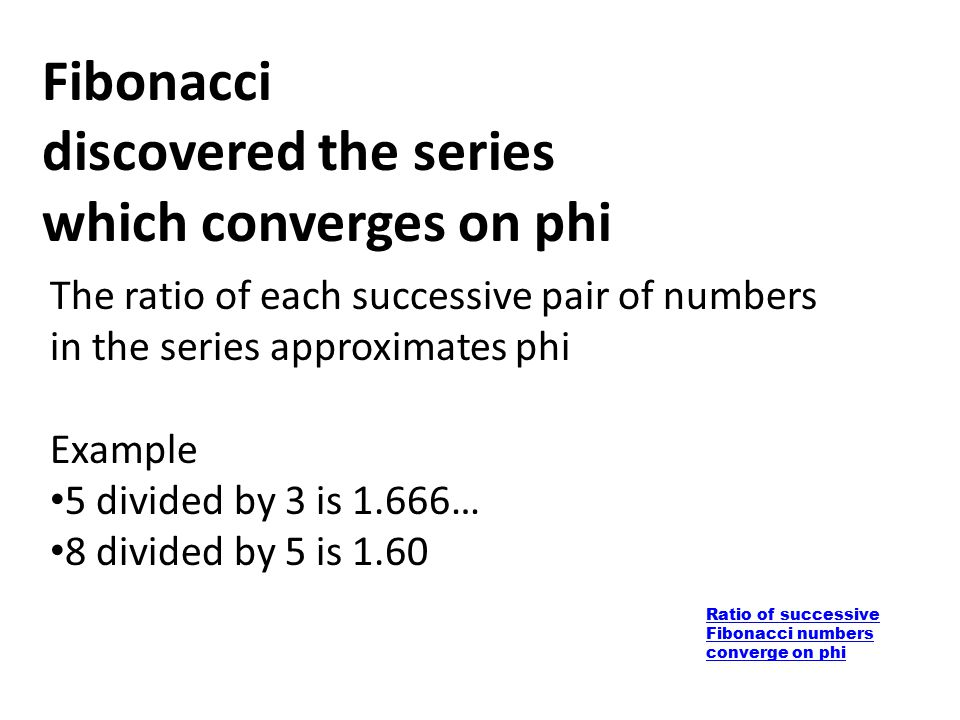 Ratio of successive Fibonacci numbers converge on phi Fibonacci discovered the series which converges on phi The ratio of each successive pair of numb