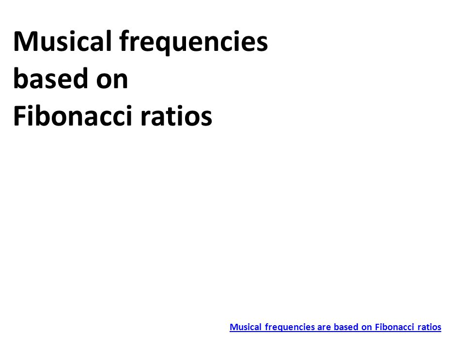 Musical frequencies based on Fibonacci ratios Musical frequencies are based on Fibonacci ratios