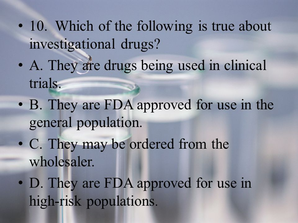 10. Which of the following is true about investigational drugs.
