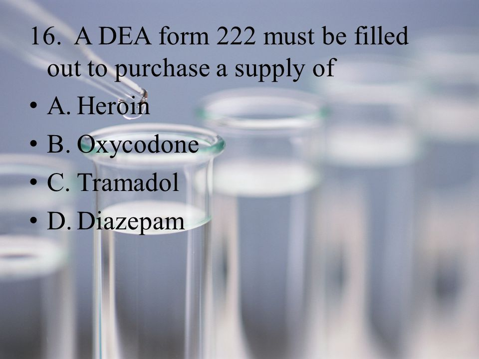 16. A DEA form 222 must be filled out to purchase a supply of A.Heroin B.Oxycodone C.Tramadol D.Diazepam