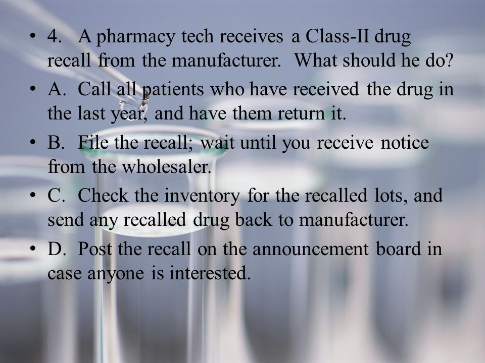4.A pharmacy tech receives a Class-II drug recall from the manufacturer.