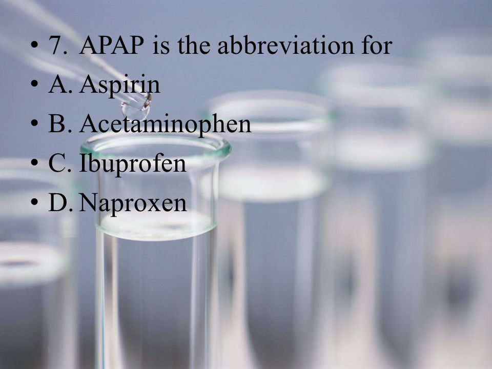 7.APAP is the abbreviation for A.Aspirin B.Acetaminophen C.Ibuprofen D.Naproxen
