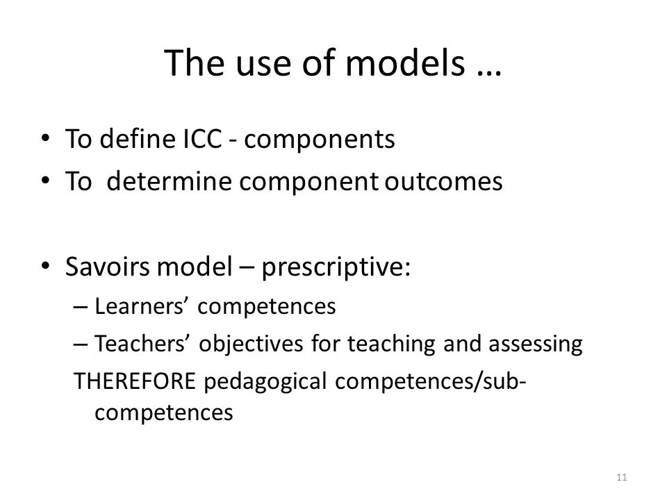 The use of models … To define ICC - components To determine component outcomes Savoirs model – prescriptive: – Learners' competences – Teachers' objectives for teaching and assessing THEREFORE pedagogical competences/sub- competences 11